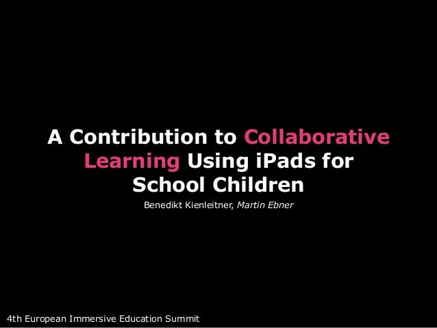 A Contribution to Collaborative  Learning Using iPads for  School Children  Benedikt Kienleitner, Martin Ebner  4th Europe...