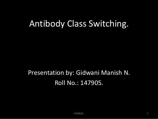 Antibody Class Switching. Presentation by: Gidwani Manish N. Roll No.: 147905. 1CHARLIE.