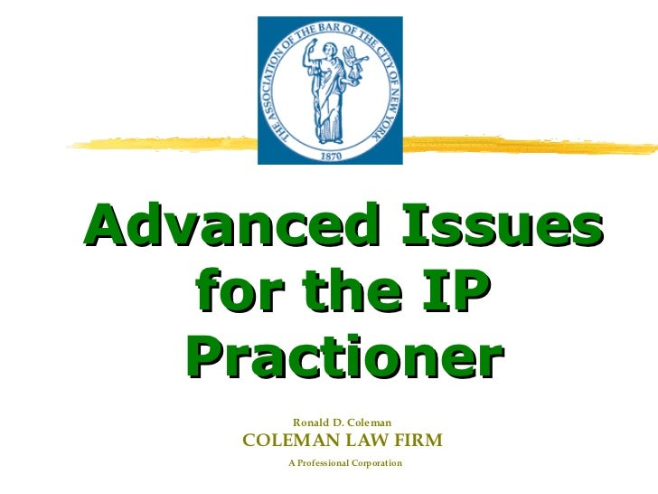 Advanced Issues   for the IP   Practioner        Ronald D. Coleman    COLEMAN LAW FIRM       A Professional Corporation