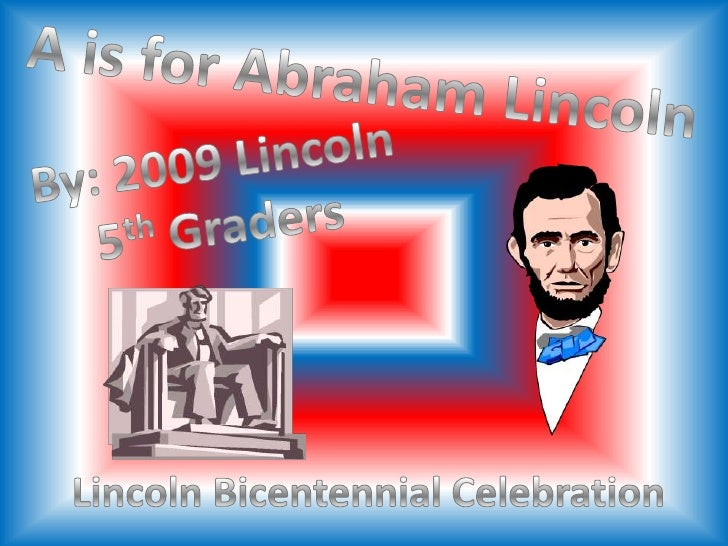 A is for Abraham Lincoln <br />By: 2009 Lincoln<br />5th Graders<br />Lincoln Bicentennial Celebration<br />