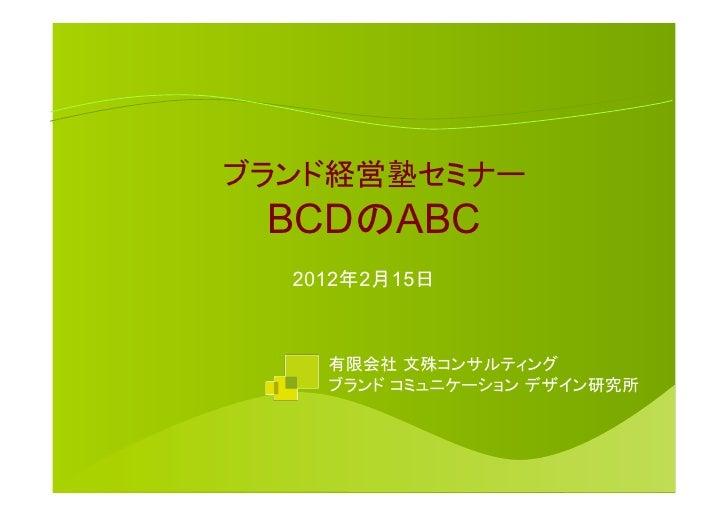 ブランド経営塾セミナー BCDのABC  2012年2月15日    有限会社 文殊コンサルティング    ブランド コミュニケーション デザイン研究所
