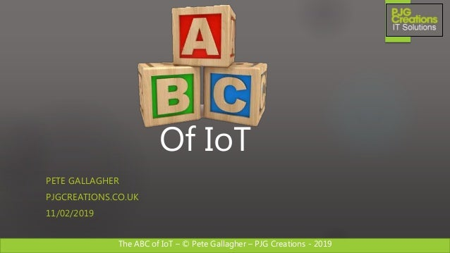The ABC of IoT – © Pete Gallagher – PJG Creations - 2019 Of IoT PETE GALLAGHER PJGCREATIONS.CO.UK 11/02/2019