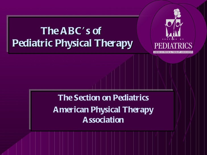 The A BC ' s ofPediatric Physical Therapy         The Section on Pediatrics        A merican Physical Therapy             ...