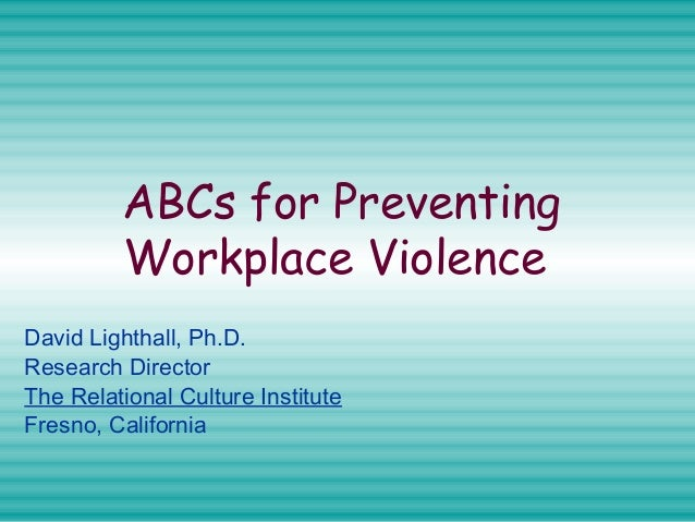 ABCs for Preventing Workplace Violence David Lighthall, Ph.D. Research Director The Relational Culture Institute Fresno, C...