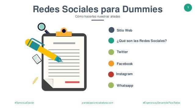 1 partidoopcionciudadana.com #EsperanzayDesarrolloParaTodos#SomosLaOpción Redes Sociales para Dummies Cómo hacerlas nuestr...