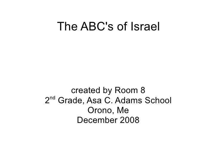 The ABC's of Israel created by Room 8 2 nd  Grade, Asa C. Adams School Orono, Me December 2008