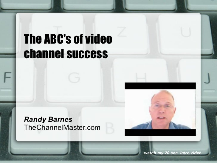 The ABCs of videochannel successRandy BarnesTheChannelMaster.com                       watch my 20 sec. intro video