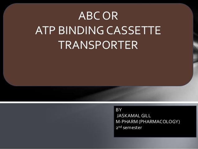 ABC OR ATP BINDING CASSETTE TRANSPORTER BY JASKAMALGILL M-PHARM (PHARMACOLOGY) 2nd semester