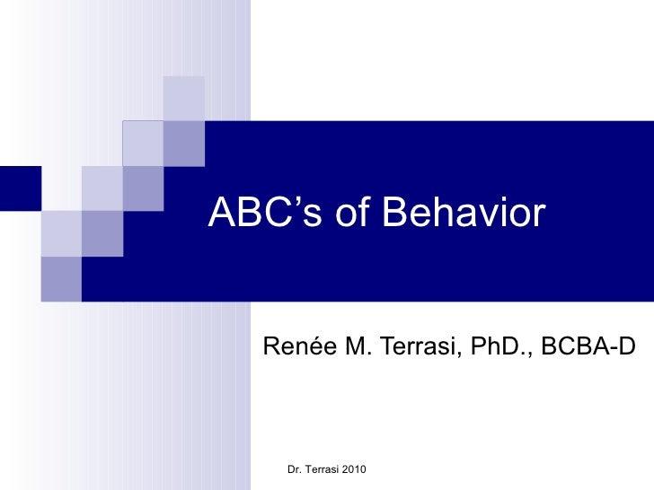 ABC's of Behavior Renée M. Terrasi, PhD., BCBA-D Dr. Terrasi 2010