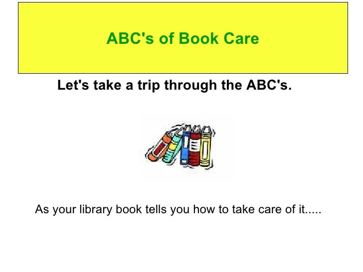 ABC's of Book Care <ul><li>Let's take a trip through the ABC's.    </li></ul><ul><li>As your library book tells you how to...
