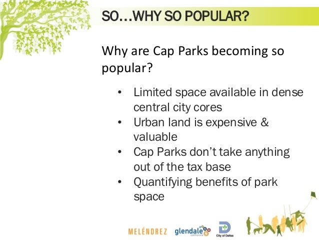 SO…WHY SO POPULAR? Why are Cap Parks becoming so popular? • Limited space available in dense central city cores • Urban la...