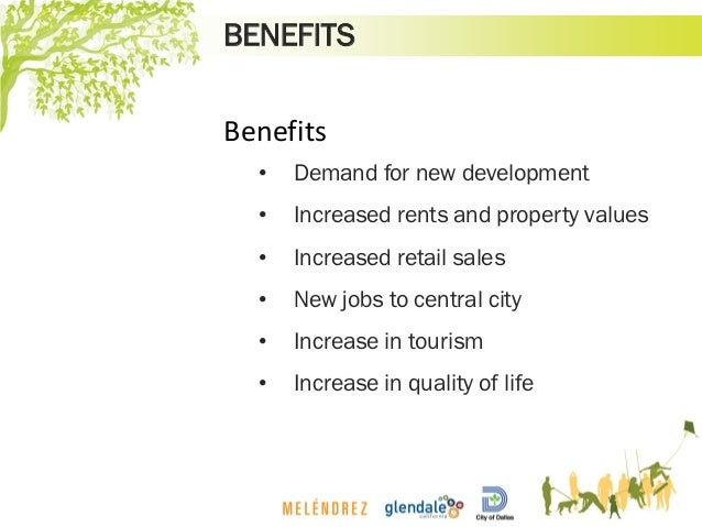 BENEFITS Benefits • Demand for new development • Increased rents and property values • Increased retail sales • New jobs t...