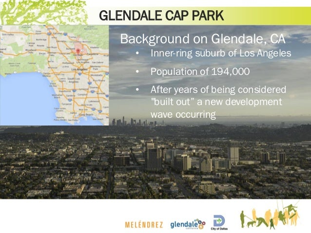 GLENDALE CAP PARK Background on Glendale, CA • Inner-ring suburb of Los Angeles • Population of 194,000 • After years of b...