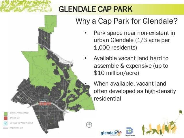 GLENDALE CAP PARK Why a Cap Park for Glendale? • Park space near non-existent in urban Glendale (1/3 acre per 1,000 reside...
