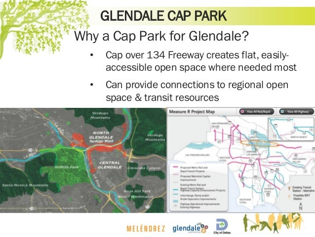 GLENDALE CAP PARK Why a Cap Park for Glendale? • Cap over 134 Freeway creates flat, easily- accessible open space where ne...