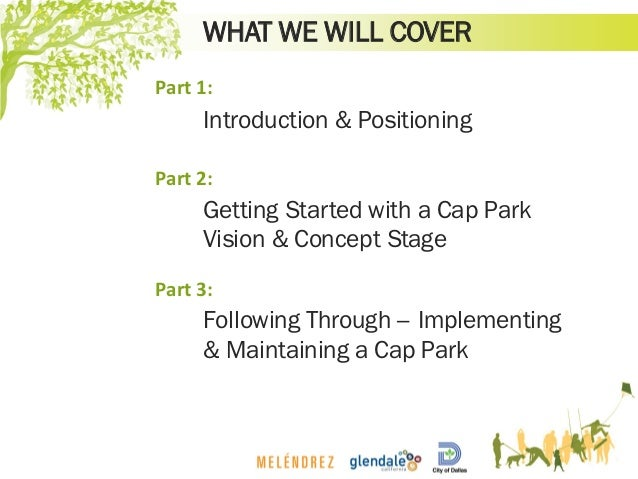 WHAT WE WILL COVER Introduction & Positioning Getting Started with a Cap Park Vision & Concept Stage Following Through – I...