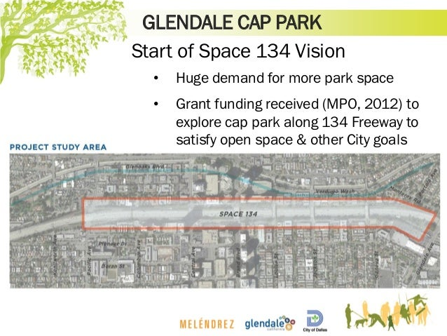 GLENDALE CAP PARK Start of Space 134 Vision • Huge demand for more park space • Grant funding received (MPO, 2012) to expl...