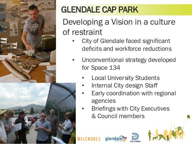 GLENDALE CAP PARK Developing a Vision in a culture of restraint • City of Glendale faced significant deficits and workforc...