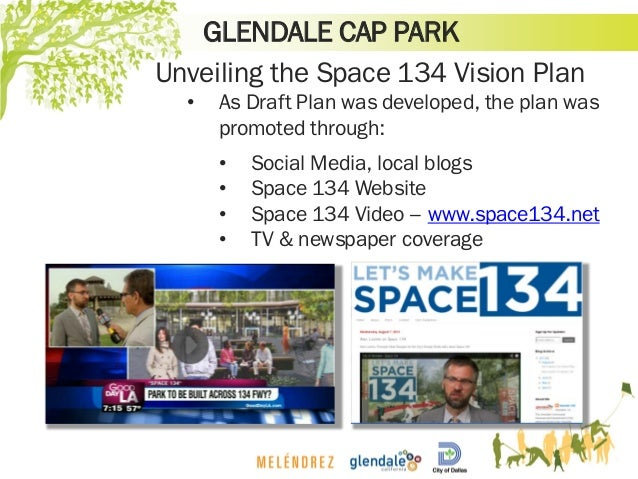 GLENDALE CAP PARK Unveiling the Space 134 Vision Plan • As Draft Plan was developed, the plan was promoted through: • Soci...