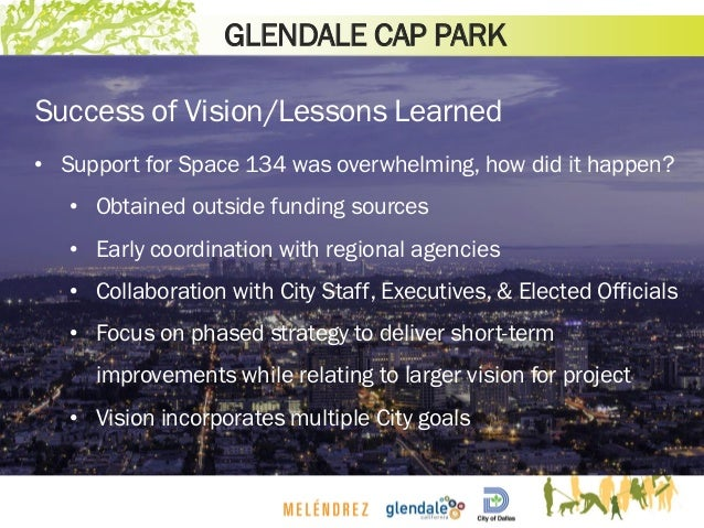 GLENDALE CAP PARK Success of Vision/Lessons Learned • Support for Space 134 was overwhelming, how did it happen? • Obtaine...