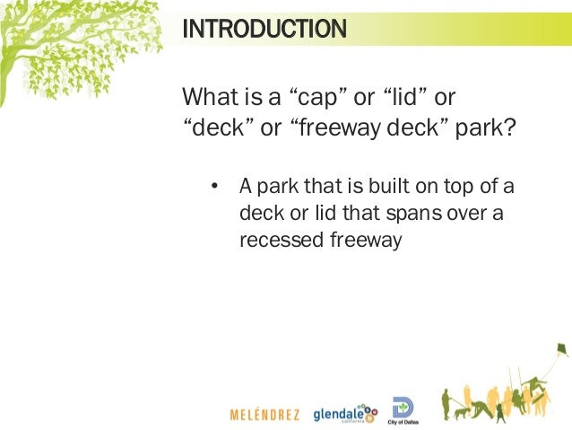 """INTRODUCTION What is a """"cap"""" or """"lid"""" or """"deck"""" or """"freeway deck"""" park? • A park that is built on top of a deck or lid tha..."""