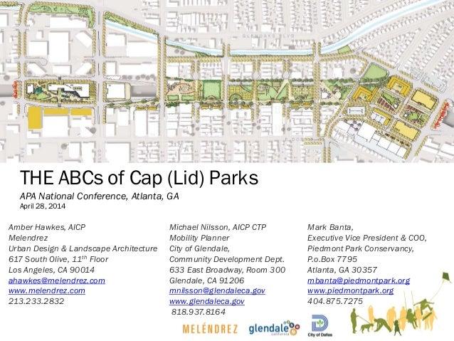 THE ABCs of Cap (Lid) Parks APA National Conference, Atlanta, GA April 28, 2014 Amber Hawkes, AICP Melendrez Urban Design ...