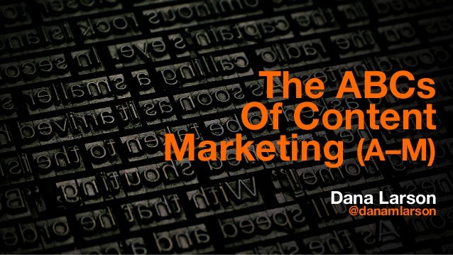 The ABCs  Of Content  Marketing (A–M)  Dana Larson @danamlarson