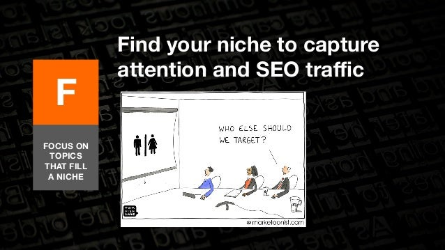 Find your niche to capture  attention and SEO traffic  F  FOCUS ON  TOPICS  THAT FILL  A NICHE