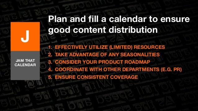 Plan and fill a calendar to ensure  good content distribution  1. EFFECTIVELY UTILIZE (LIMITED) RESOURCES  2. TAKE ADVANTA...