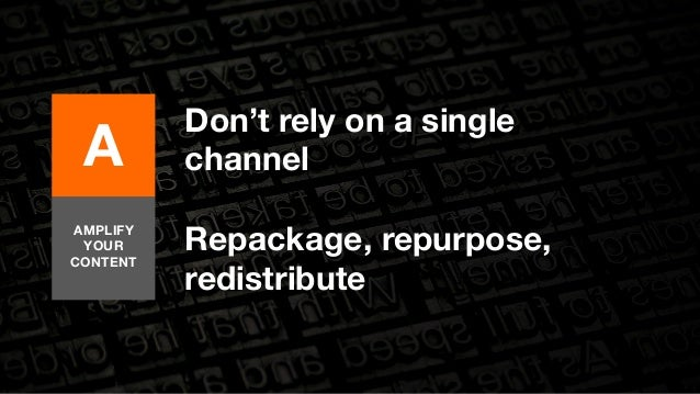 A  AMPLIFY  YOUR  CONTENT  Don't rely on a single  channel  Repackage, repurpose,  redistribute