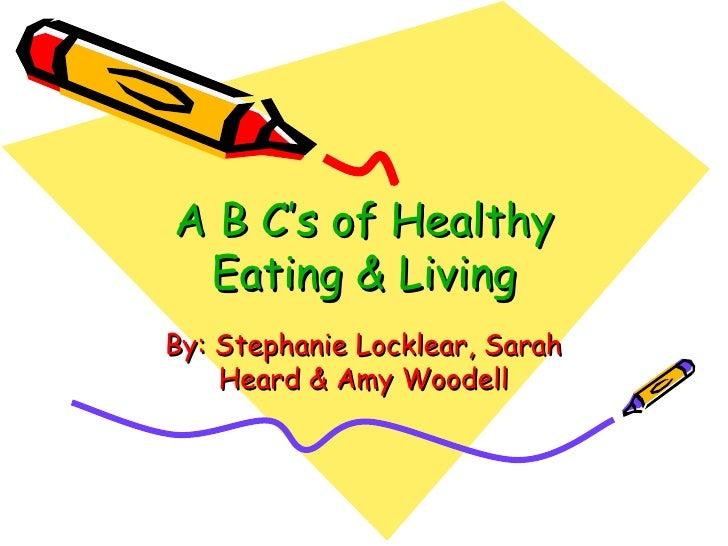 A B C's of Healthy Eating & LivingBy: Stephanie Locklear, Sarah    Heard & Amy Woodell