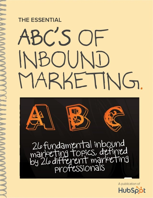 ABC'S OF INBOUND MARKETING. THE ESSENTIAL A publication of A 26 fundamental inbound marketing topics, defined by 26 differ...