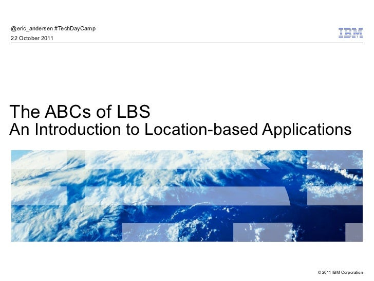 The ABCs of LBS An Introduction to Location-based Applications @eric_andersen #TechDayCamp  22 October 2011
