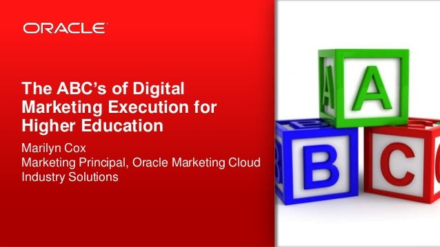 The ABC's of Digital Marketing Execution for Higher Education Marilyn Cox Marketing Principal, Oracle Marketing Cloud Indu...