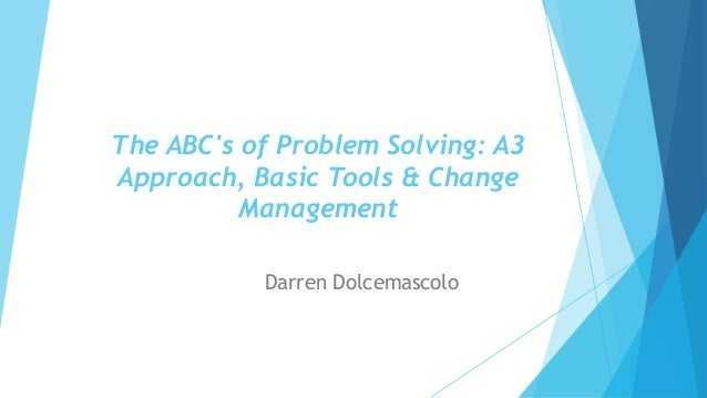 The ABC's of Problem Solving: A3 Approach, Basic Tools & Change Management Darren Dolcemascolo