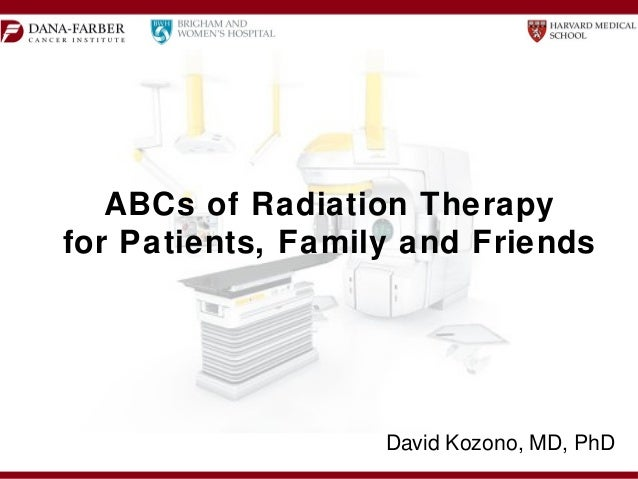 ABCs of Radiation Therapy for Patients, Family and Friends David Kozono, MD, PhD