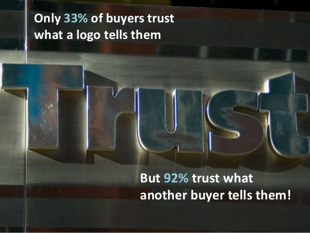 Only 33% of buyers trust what a logo tells them But 92% trust what another buyer tells them!