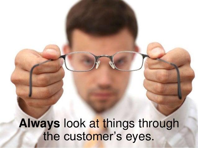 Always look at things through the customer's eyes.