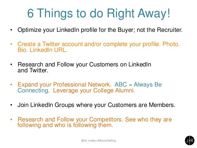 6 Things to do Right Away! • Optimize your LinkedIn profile for the Buyer; not the Recruiter. • Create a Twitter account a...