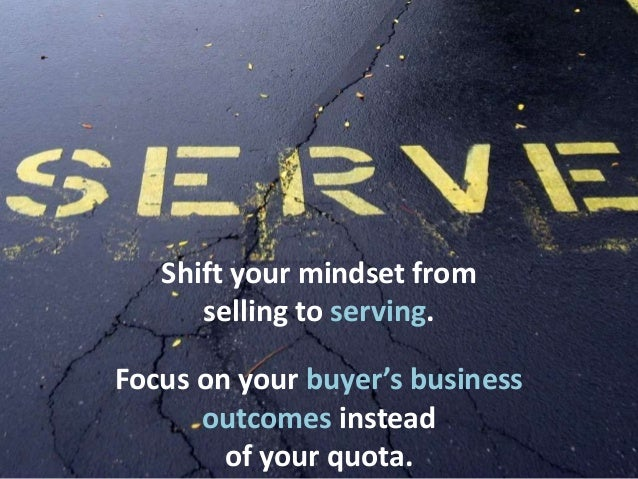 Shift your mindset from selling to serving. Focus on your buyer's business outcomes instead of your quota.