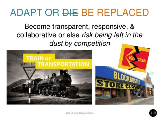 ADAPT OR DIE BE REPLACED Become transparent, responsive, & collaborative or else risk being left in the dust by competitio...