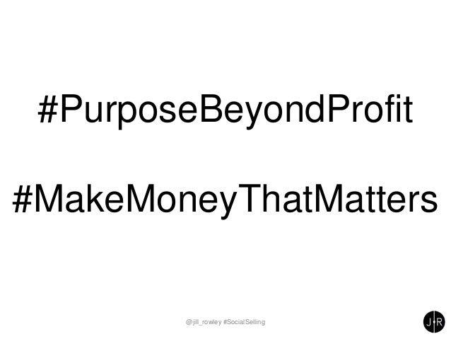@jill_rowley #SocialSelling #PurposeBeyondProfit #MakeMoneyThatMatters
