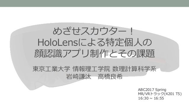 めざせスカウター! HoloLensによる特定個人の 顔認識アプリ制作とその課題 ABC2017 Spring MR/VRトラック(4201 T5) 16:30 ~ 16:55 東京工業大学 情報理工学院 数理計算科学系 岩崎謙汰 高橋良希