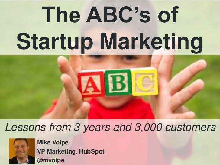 The ABC's of<br />Startup Marketing<br />Lessons from 3 years and 3,000 customers<br />Mike Volpe<br />VP Marketing, HubSp...