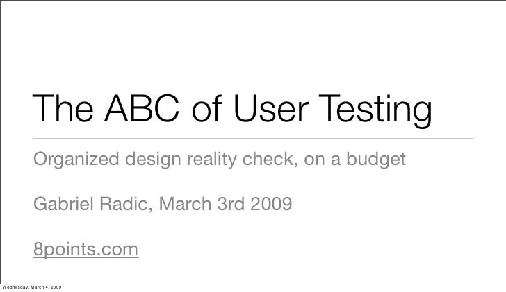 The ABC of User Testing             Organized design reality check, on a budget              Gabriel Radic, March 3rd 2009...