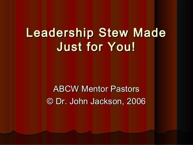 Leadership Stew MadeLeadership Stew Made Just for You!Just for You! ABCW Mentor PastorsABCW Mentor Pastors © Dr. John Jack...