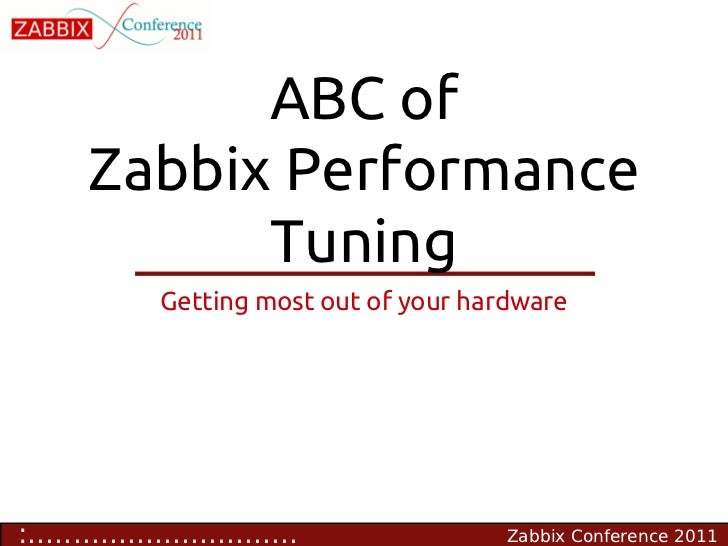 ABC of       Zabbix Performance             Tuning               Getting most out of your hardware:..........................