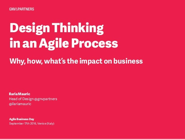 DesignThinking inanAgileProcess Why, how, what's the impact on business IlariaMauric Head of Design @gnvpartners @ilariama...