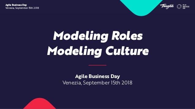 Modeling Roles Modeling Culture Agile Business Day Venezia, September 15th 2018 Agile Business Day Venezia, September 15th...