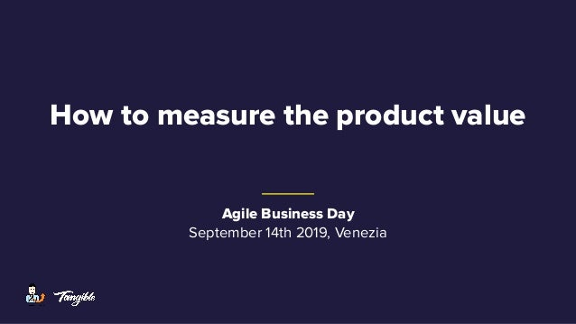 How to measure the product value Agile Business Day September 14th 2019, Venezia